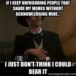 Doc Holliday - if i keep unfriending people that share my memes without acknowledging mine... i just don't think i could bear it