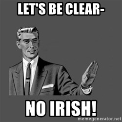 Grammar Guy - let's be clear- no irish!