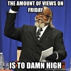 Rent Is Too Damn High - the amount of views on friday is to damn high