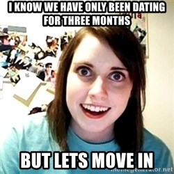 Creepy Girlfriend Meme - I know we have only been dating for three months  But lets move in