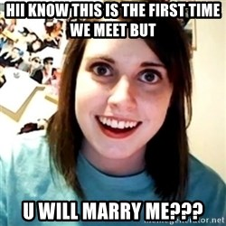 Overly Obsessed Girlfriend - hii know this is the first time we meet but u will marry me???