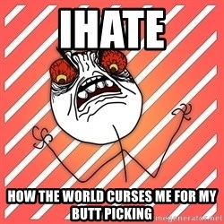 iHate - ihate how the world curses me for my butt picking