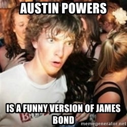 sudden realization guy - austin powers is a funny version of james bond