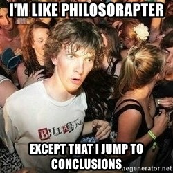 -Sudden Clarity Clarence - I'm like philosorapter Except that I jump to conclusions