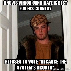"""Scumbag Steve - knows which candidate is best for his country refuses to vote """"because the system's broken"""""""
