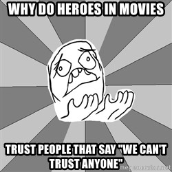 "Whyyy??? - Why do heroes in movies trust people that say ""we can't trust anyone"""