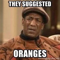Confused Bill Cosby  - they suggested oranges