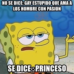 I'll have you know Spongebob - no se dice: gay estupido que ama a los hombre con pasion  se dice : princeso
