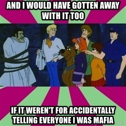 Scooby doo rotten kids! - AND I WOULD HAVE GOTTEN AWAY WITH IT TOO IF IT WEREN'T FOR ACCIDENTALLY TELLING EVERYONE I WAS MAFIA