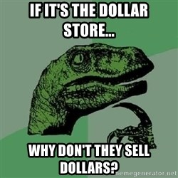Philosoraptor - If it's the Dollar store... Why don't they sell dollars?