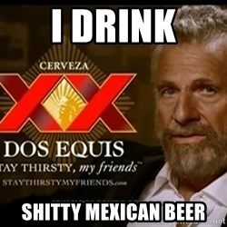 Dos Equis Man - I DRINK  SHITTY MEXICAN BEER