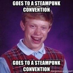 Bad Luck Brian - goes to a steampunk convention goes to a steampunk convention