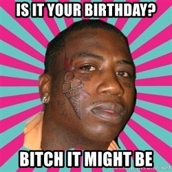 GUCCI MANE! - Is it your birthday? bitch it might be