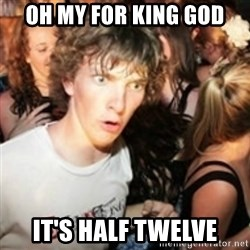 sudden realization guy - OH MY FOR KING GOD IT'S HALF TWELVE
