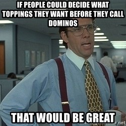that would be great guy - IF PEOPLE COULD DECIDE WHAT TOPPINGS THEY WANT BEFORE THEY CALL DOMINOS That would be great