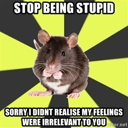Survivor Rat - Stop being stupid sorry i didnt realise my feelings were irrelevant to you