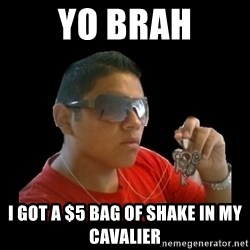 mexicanganster - YO BRAH I GOT A $5 BAG OF SHAKE IN MY CAVALIER