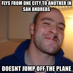 Good Guy Greg - flys from one city to another in san andreas doesnt jump off the plane