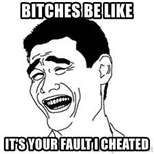 Dumb Bitch Meme - Bitches be like it's your fault I cheated