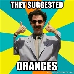 Borat Meme - they suggested oranges