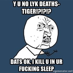 Y U No - Y u no lyk deaths-tiger!?!?!? dats ok, i kill u in ur fucking sleep