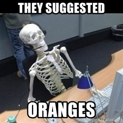 Skeleton computer - they suggested oranges