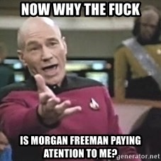 Picard Wtf - now why the fuck is morgan freeman paying atention to me?