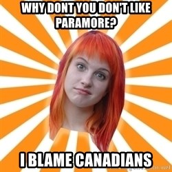 Hayley Williams - why dont you Don't like paramore? i blame canadians