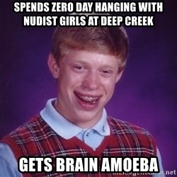 Bad Luck Brian - spends zero day hanging with nudist girls at Deep Creek gets brain amoeba