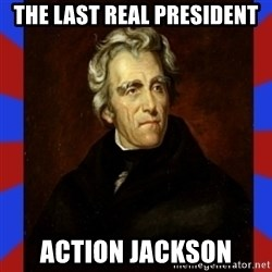 andrew jackson - the last real president action jackson