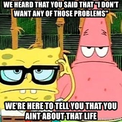 """Serious Spongebob - We heard that you said that """"I don't want Any of those problems"""" We're here to tell you that you aint about that life"""