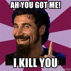 Serj Tankian - AH YOU GOT ME! I KILL YOU