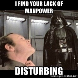 I find your lack of faith disturbing - I find your lack of manpower disturbing