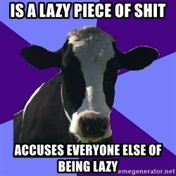 Coworker Cow - Is a lazy piece of shit accuses everyone else of being lazy