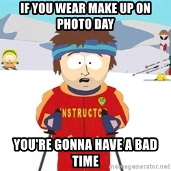 You're gonna have a bad time - if you wear make up on photo day you're gonna have a bad time