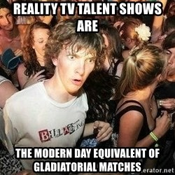 -Sudden Clarity Clarence - Reality TV talent shows ARE  THE MODERN DAY EQUIVALENT OF GLADIATORIAL MATCHES