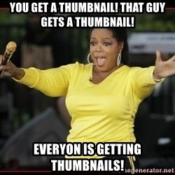 Overly-Excited Oprah!!!  - you get a thumbnail! that guy gets a thumbnail! everyon is getting thumbnails!