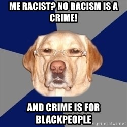 Racist Dog - me racist? no racism is a crime! and crime is for blackpeople