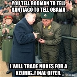 Hungry Kim Jong Un - you tell rodman to tell santiago to tell obama i will trade nukes for a keurig..final offer.