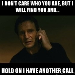 liam neeson taken - I DON'T CARE WHO YOU ARE, but I WILL FIND YOU AND... Hold on I have another call