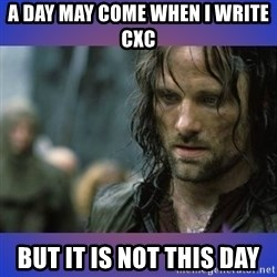 but it is not this day - A DAY MAY COME WHEN I WRITE CXC  BUT IT IS NOT THIS DAY