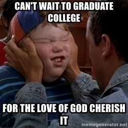 Billy Madison Cherish It - Can't wait to graduate college For the love of god cherish it