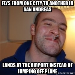 Good Guy Greg - flys from one city to another in san andreas lands at the airport instead of jumping off plane
