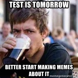 lazy senior student - test is tomorrow better start making memes about it