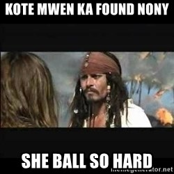 But why is the rum gone - Kote Mwen ka found nony  She ball so hard