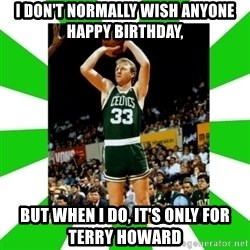 Larry Bird - i don't normally wish anyone happy birthday, but when I do, it's only for terry howard