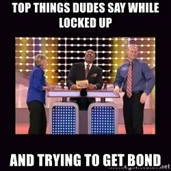 FamilyFeud - top things dudes say while locked up and trying to get bond