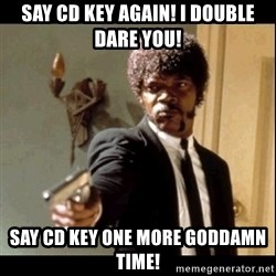 Say It Again, Motherfucker! - Say CD key again! I Double Dare you! Say CD key one more goddamn time!