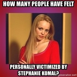 regina george  - how many people have felt personally victimized by stephanie komal?