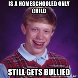 Bad Luck Brian - is a homeschooled only child still gets bullied